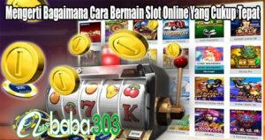 Mengerti Bagaimana Cara Bermain Slot Online Yang Cukup Tepat